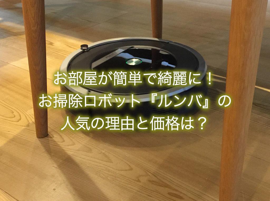 お部屋が簡単で綺麗に!お掃除ロボット『ルンバ』の人気の理由と価格は?